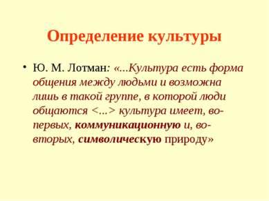 Определение культуры Ю. М. Лотман: «...Культура есть форма общения между людь...