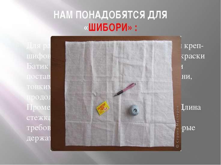 НАМ ПОНАДОБЯТСЯ ДЛЯ «ШИБОРИ» : Для работы понадобится: ткань (ситец или креп-...