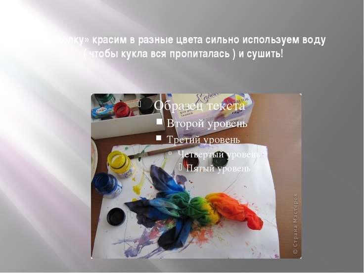 «куколку» красим в разные цвета сильно используем воду ( чтобы кукла вся проп...