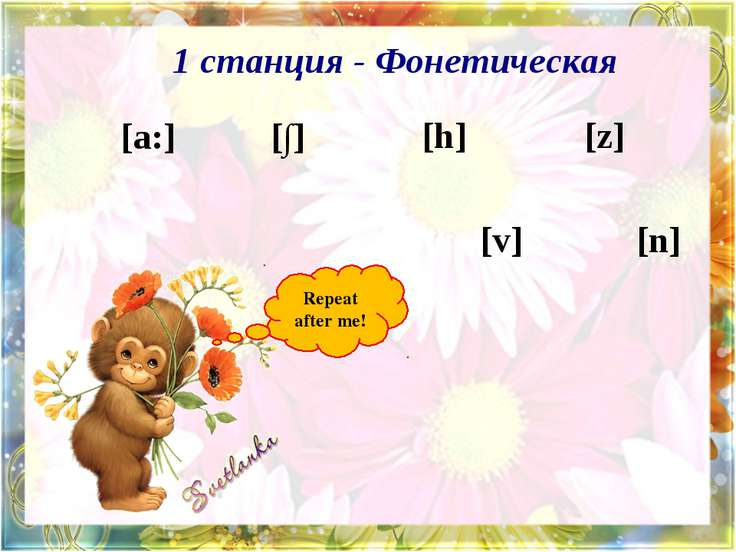 1 станция - Фонетическая Repeat after me! [a:] [∫] [h] [z] [v] [n]