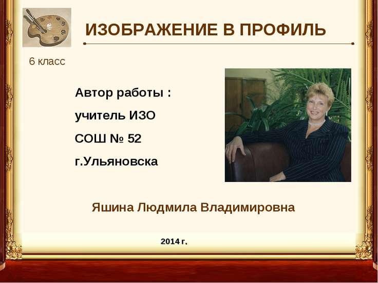 ИЗОБРАЖЕНИЕ В ПРОФИЛЬ 6 класс Автор работы : учитель ИЗО СОШ № 52 г.Ульяновск...
