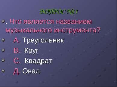 ВОПРОС №11 . Что является названием музыкального инструмента? А. Треугольник ...