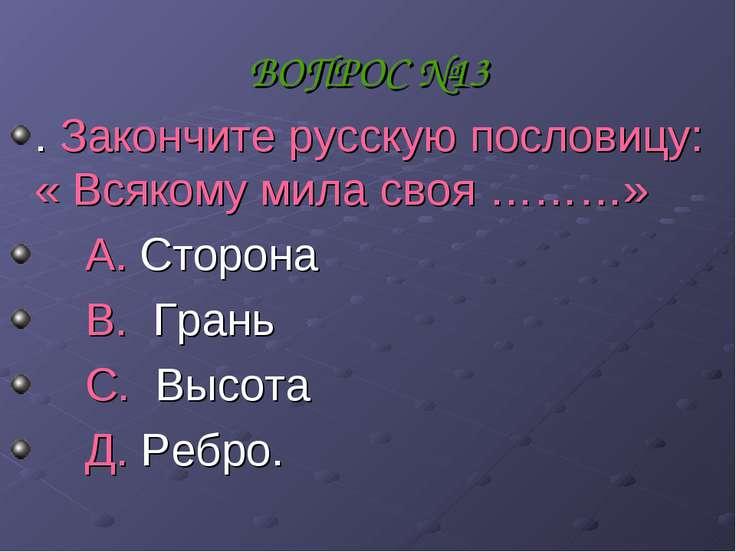ВОПРОС №13 . Закончите русскую пословицу: « Всякому мила своя ………» А. Сторона...