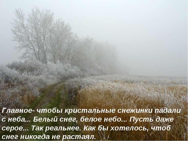 Главное- чтобы кристальные снежинки падали с неба... Белый снег, белое небо.....