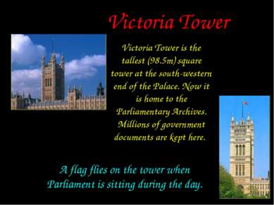Victoria Tower Victoria Tower is the tallest (98.5m) square tower at the sout...