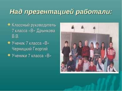 Над презентацией работали: Классный руководитель 7 класса «В» Дрынкова В.В. У...