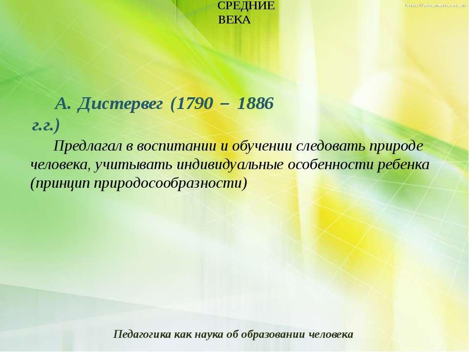 СРЕДНИЕ ВЕКА А. Дистервег (1790 – 1886 г.г.) Предлагал в воспитании и обучени...