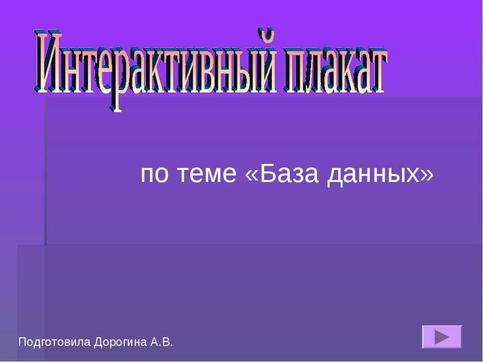по теме «База данных» Подготовила Дорогина А.В.