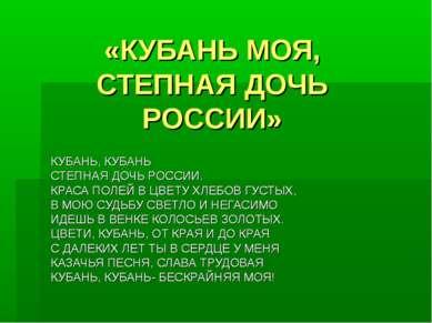 «КУБАНЬ МОЯ, СТЕПНАЯ ДОЧЬ РОССИИ» КУБАНЬ, КУБАНЬ СТЕПНАЯ ДОЧЬ РОССИИ. КРАСА П...