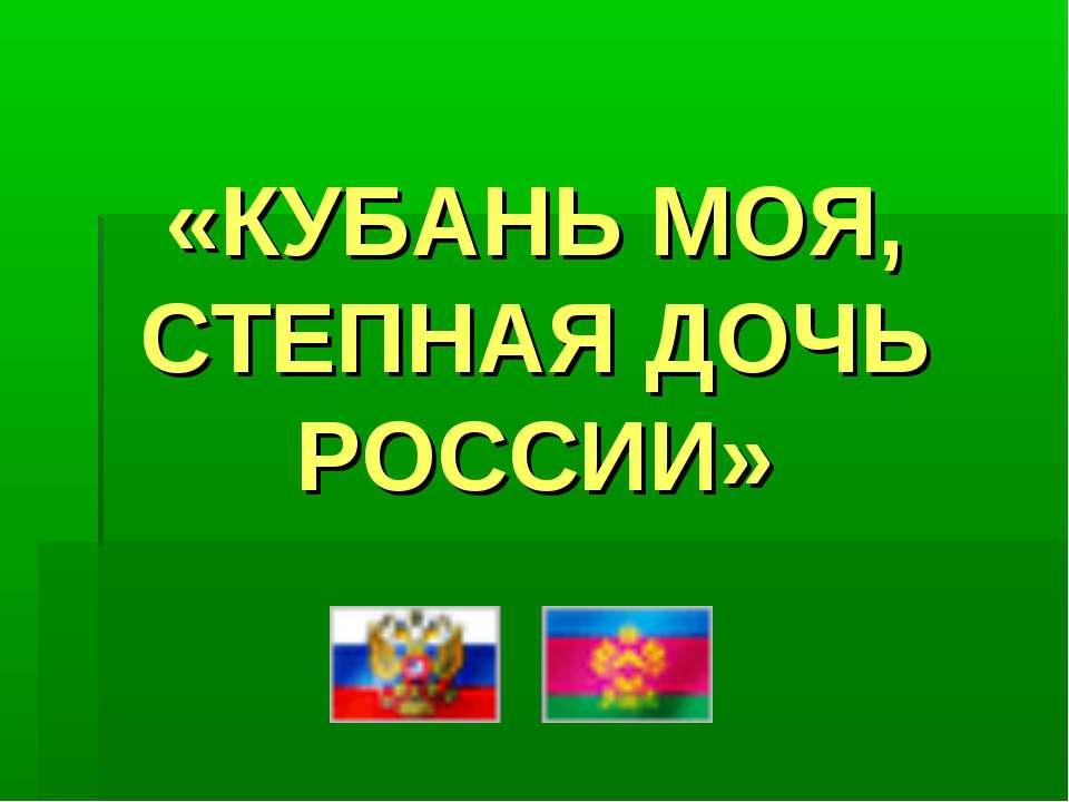 «КУБАНЬ МОЯ, СТЕПНАЯ ДОЧЬ РОССИИ»