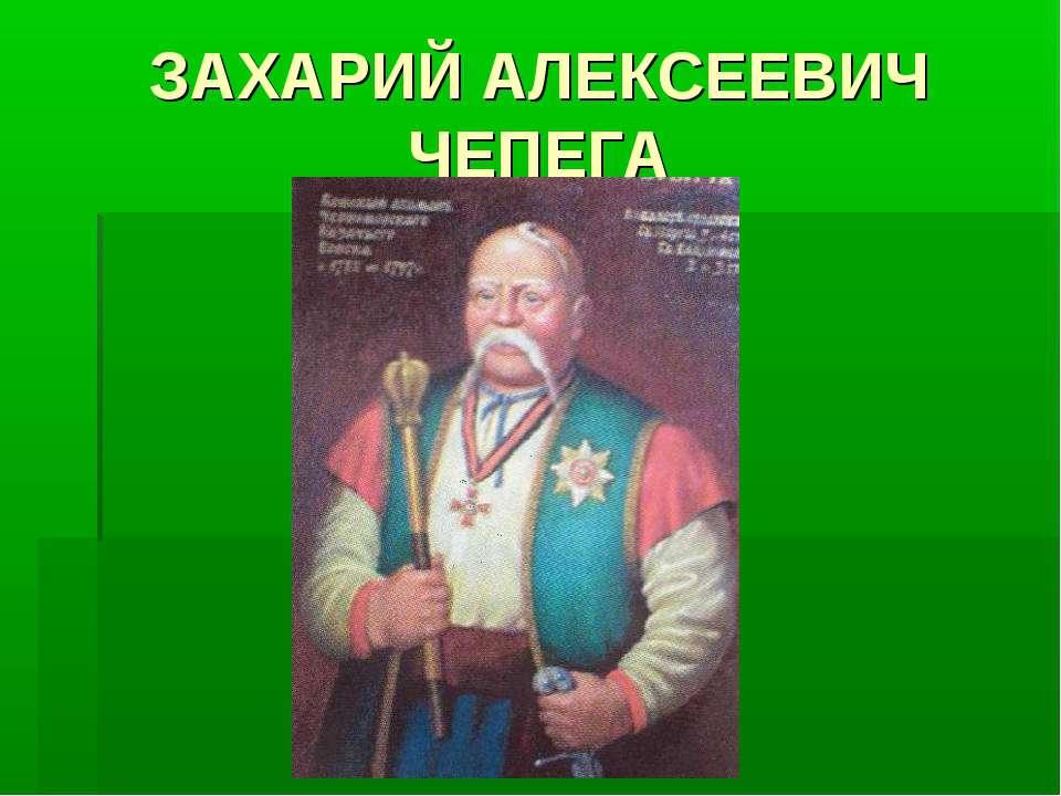 ЗАХАРИЙ АЛЕКСЕЕВИЧ ЧЕПЕГА