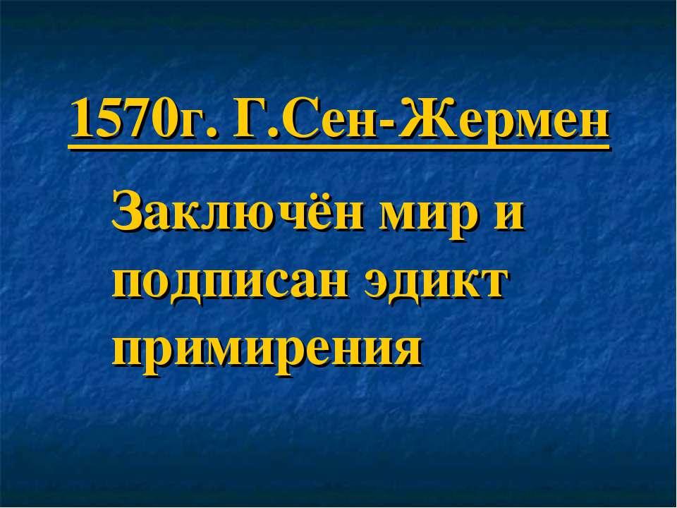 1570г. Г.Сен-Жермен Заключён мир и подписан эдикт примирения