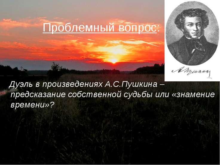 Проблемный вопрос: Дуэль в произведениях А.С.Пушкина –предсказание собственно...
