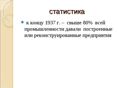 статистика к концу 1937 г. – свыше 80% всей промышленности давали построенные...