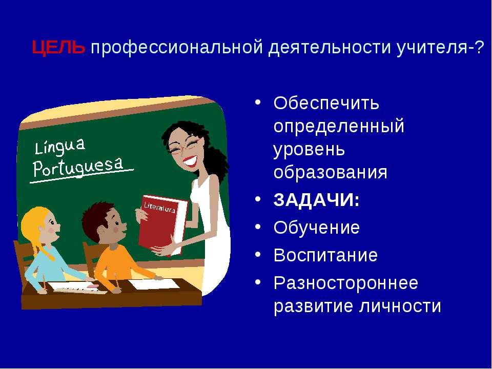 ЦЕЛЬ профессиональной деятельности учителя-? Обеспечить определенный уровень ...