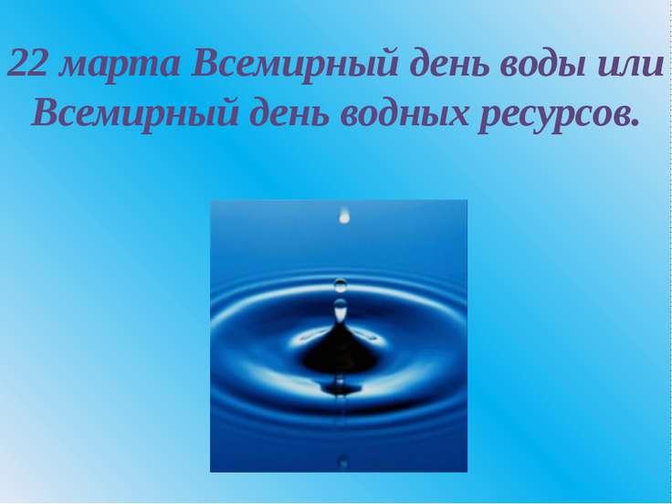 22 марта Всемирный день воды или Всемирный день водных ресурсов.