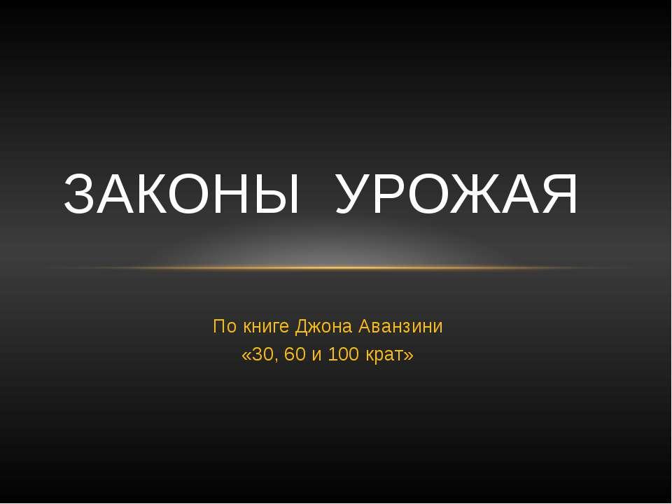 По книге Джона Аванзини «30, 60 и 100 крат» ЗАКОНЫ УРОЖАЯ