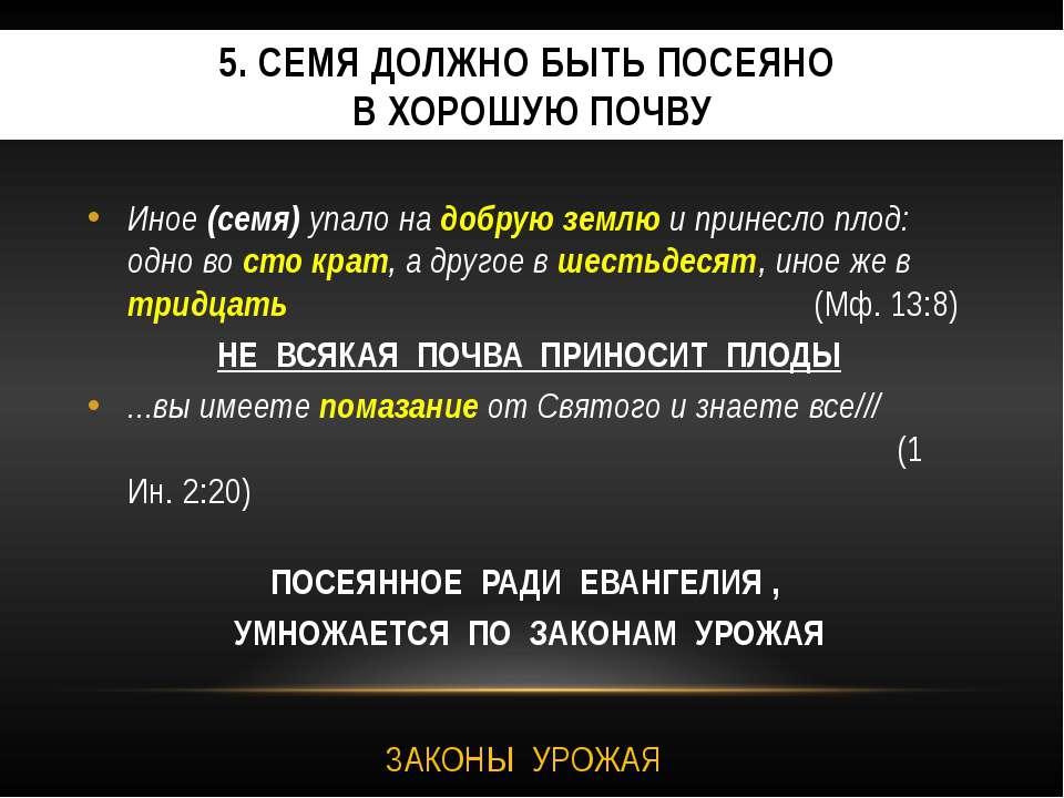 5. СЕМЯ ДОЛЖНО БЫТЬ ПОСЕЯНО В ХОРОШУЮ ПОЧВУ Иное (семя) упало на добрую землю...