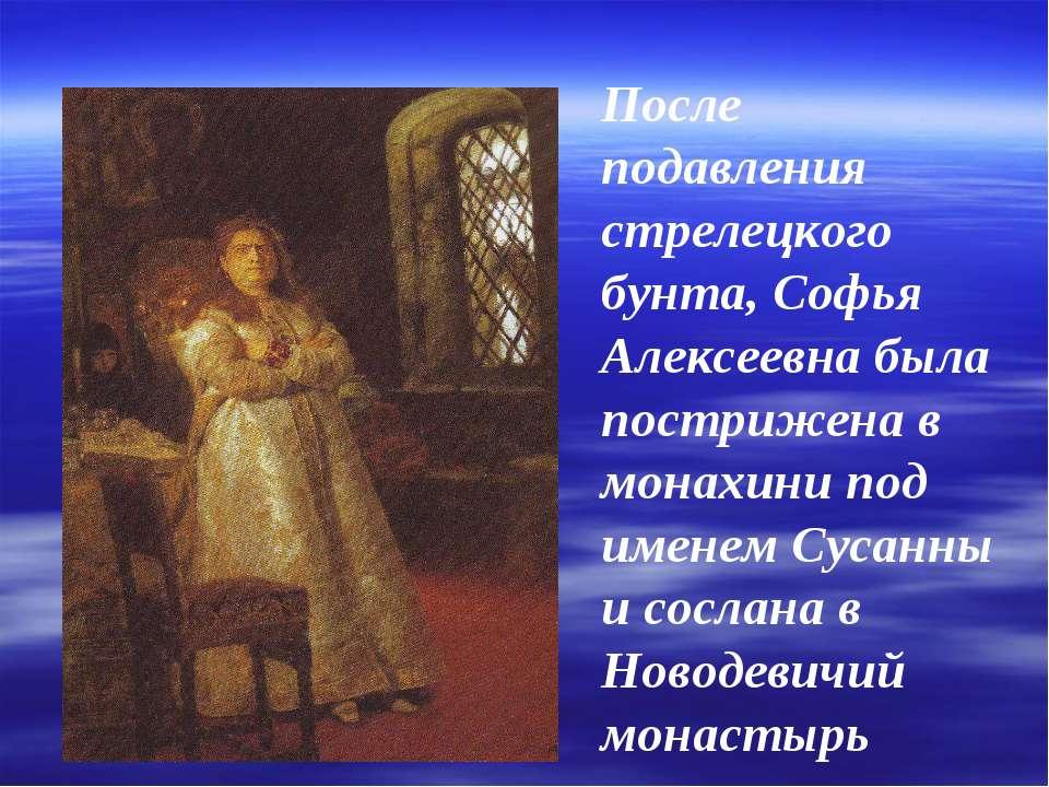 После подавления стрелецкого бунта, Софья Алексеевна была пострижена в монахи...