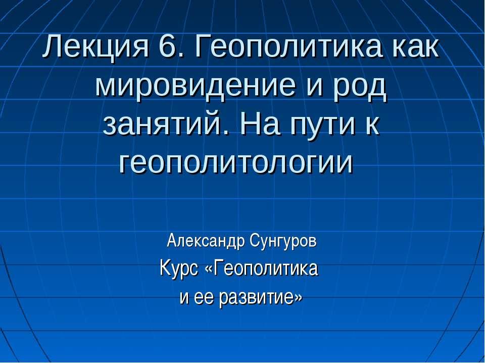 Лекция 6. Геополитика как мировидение и род занятий. На пути к геополитологии...