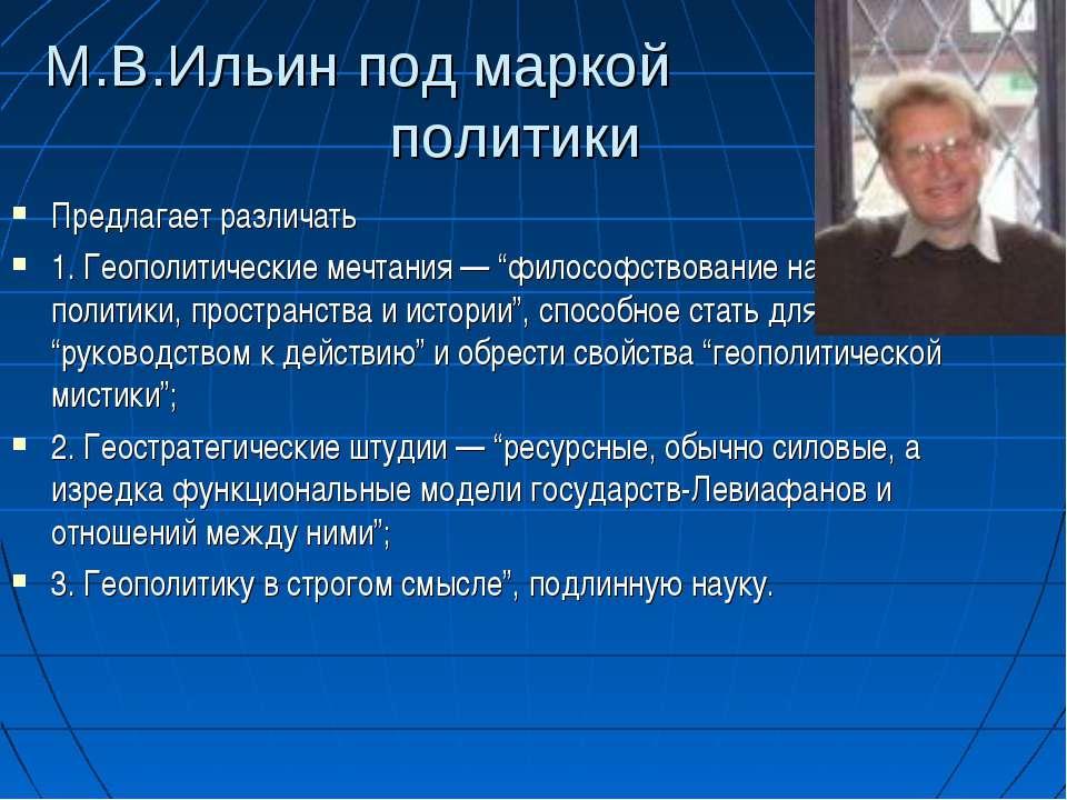 М.В.Ильин под маркой политики Предлагает различать 1. Геополитические мечтани...