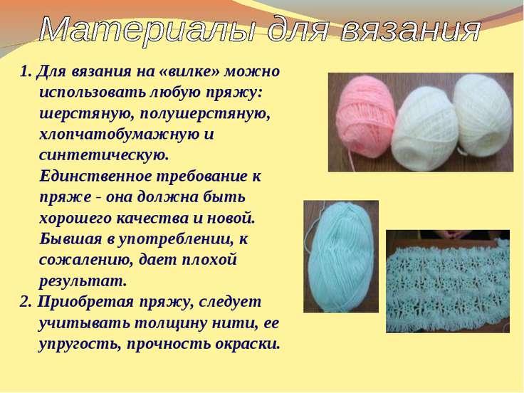 1. Для вязания на «вилке» можно использовать любую пряжу: шерстяную, полушерс...