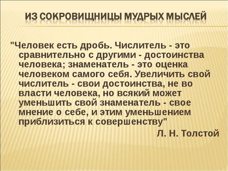 """""""Человек есть дробь. Числитель - это сравнительно с другими - достоинства чел..."""
