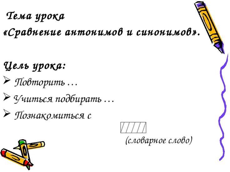 Тема урока «Сравнение антонимов и синонимов». Цель урока: Повторить … Учиться...