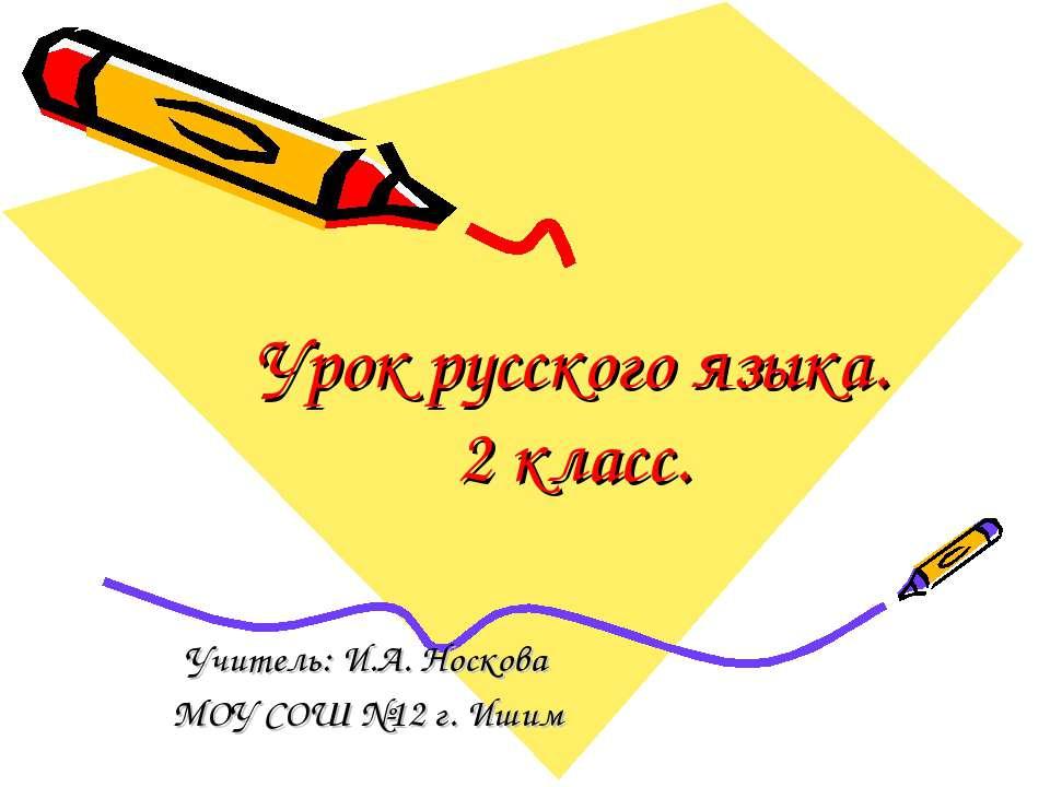 Урок русского языка. 2 класс. Учитель: И.А. Носкова МОУ СОШ №12 г. Ишим