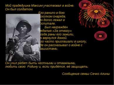 Мой прадедушка Максим участвовал в войне. Он был солдатом. Его ранило в бою о...