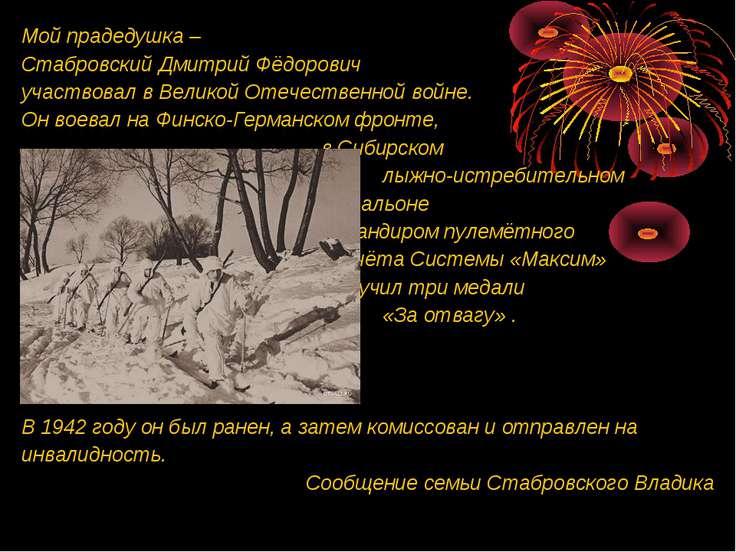 Мой прадедушка – Стабровский Дмитрий Фёдорович участвовал в Великой Отечестве...