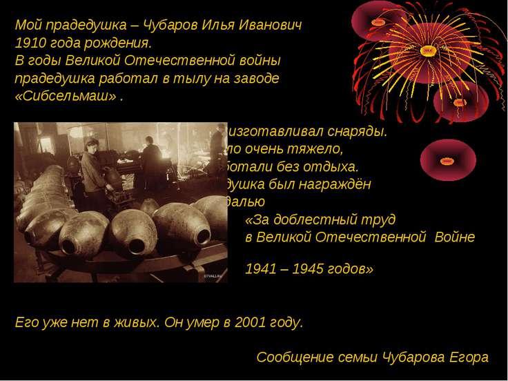 Мой прадедушка – Чубаров Илья Иванович 1910 года рождения. В годы Великой Оте...