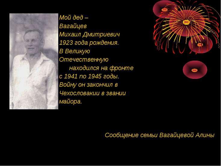 Мой дед – Вагайцев Михаил Дмитриевич 1923 года рождения. В Великую Отечествен...