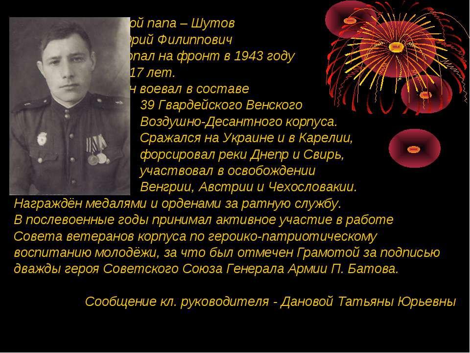 Мой папа – Шутов Юрий Филиппович попал на фронт в 1943 году в 17 лет. Он воев...