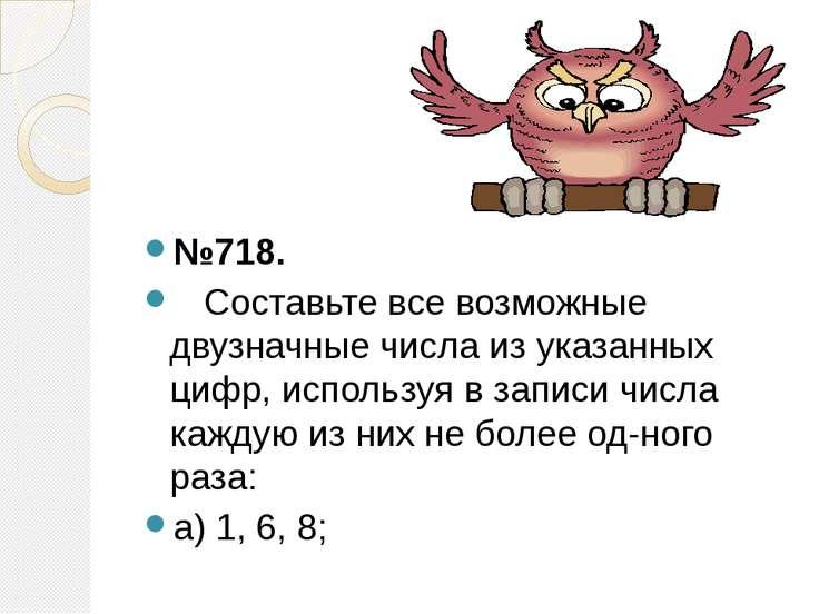 №718. Составьте все возможные двузначные числа из указанных цифр, используя в...