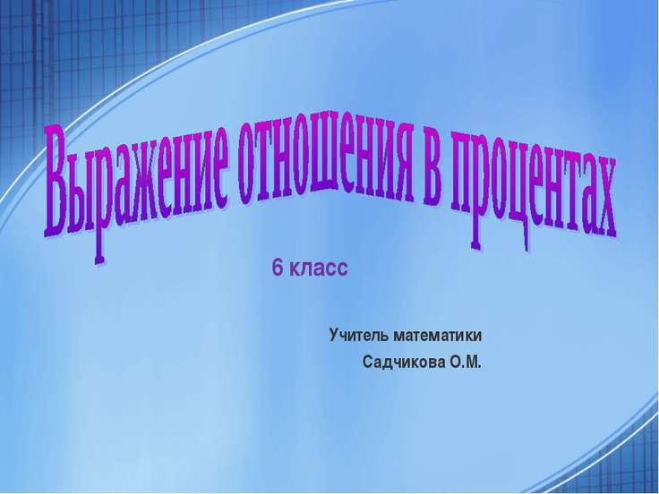 6 класс Учитель математики Садчикова О.М.