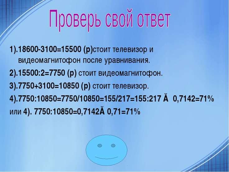 1).18600-3100=15500 (р)стоит телевизор и видеомагнитофон после уравнивания. 2...