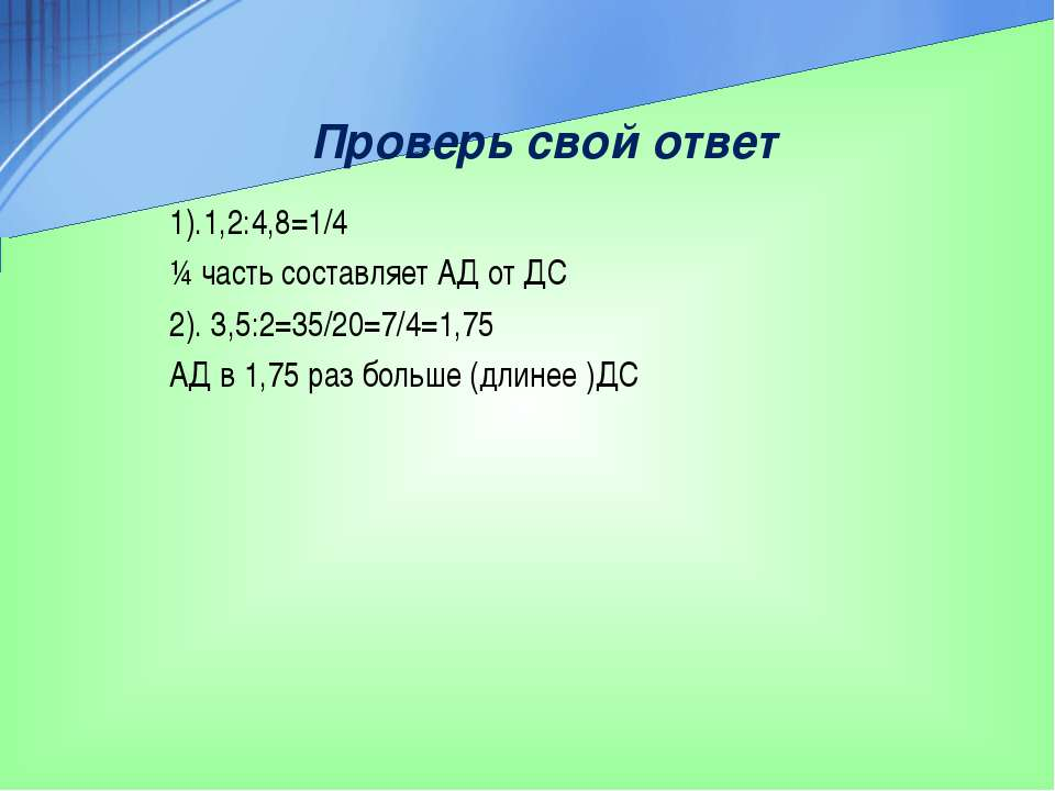 Проверь свой ответ 1).1,2:4,8=1/4 ¼ часть составляет АД от ДС 2). 3,5:2=35/20...