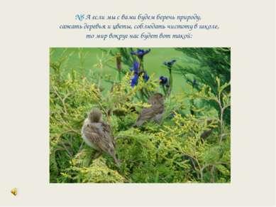 №5 А если мы с вами будем беречь природу, сажать деревья и цветы, соблюдать ч...
