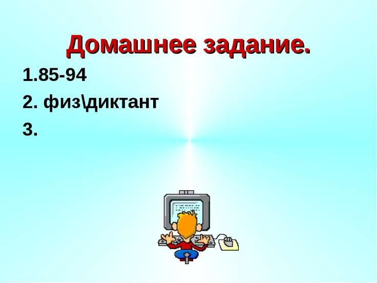 Домашнее задание. 1.85-94 2. физ\диктант 3.