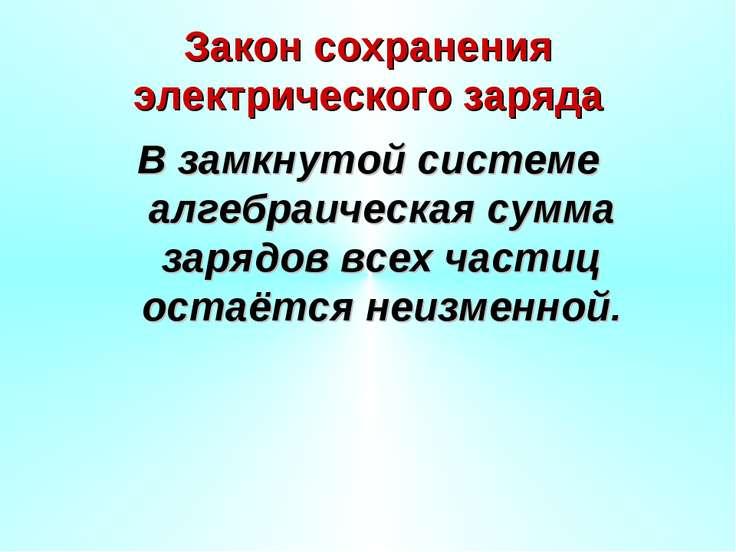 Закон сохранения электрического заряда В замкнутой системе алгебраическая сум...