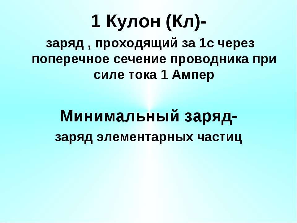 1 Кулон (Кл)- заряд , проходящий за 1с через поперечное сечение проводника пр...