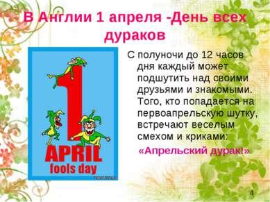 В Англии 1 апреля День всех дураков С полуночи до 12 часов дня каждый может п...