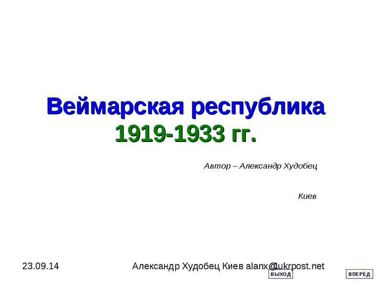 Веймарская республика 1919-1933 гг. Автор – Александр Худобец Киев ВПЕРЁД ВЫХ...