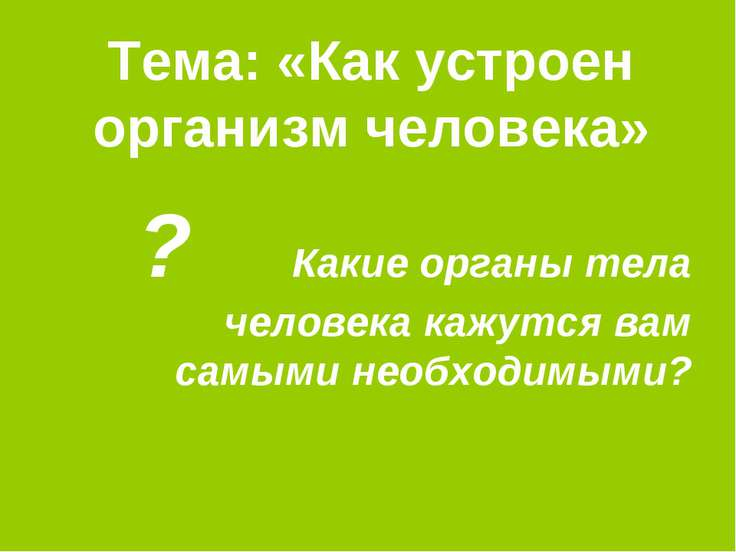 Тема: «Как устроен организм человека» ? Какие органы тела человека кажутся ва...