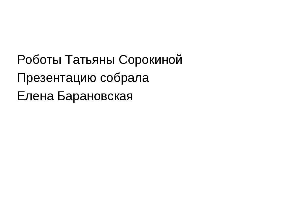 Роботы Татьяны Сорокиной Презентацию собрала Елена Барановская