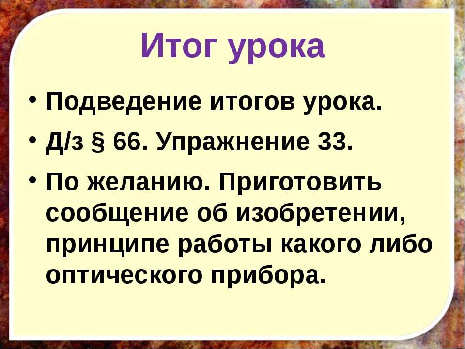 Итог урока Подведение итогов урока. Д/з § 66. Упражнение 33. По желанию. Приг...