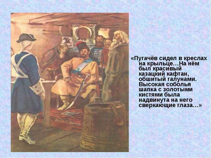 «Пугачёв сидел в креслах на крыльце…На нём был красивый казацкий кафтан, обши...