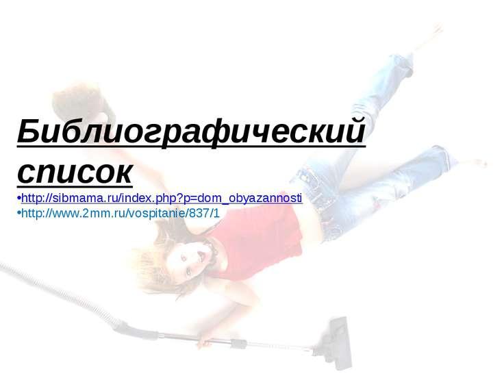 Библиографический список http://sibmama.ru/index.php?p=dom_obyazannosti http:...