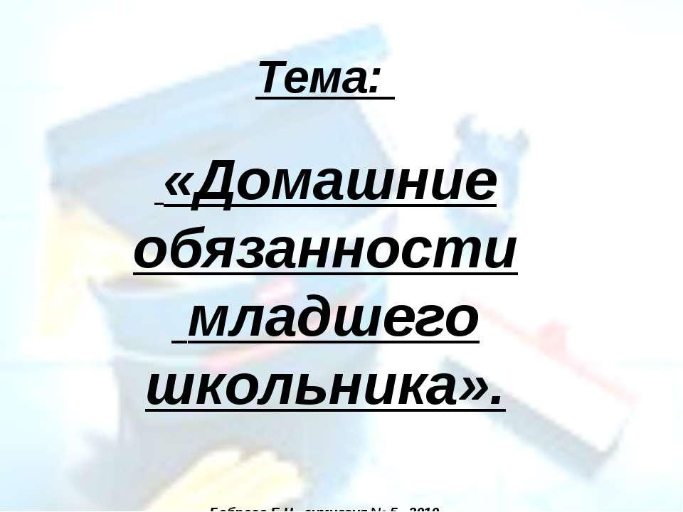 Тема: «Домашние обязанности младшего школьника». Боброва Е.Н., гимназия № 5, ...